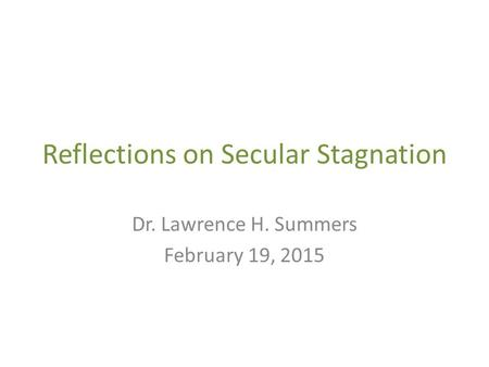 Reflections on Secular Stagnation Dr. Lawrence H. Summers February 19, 2015.