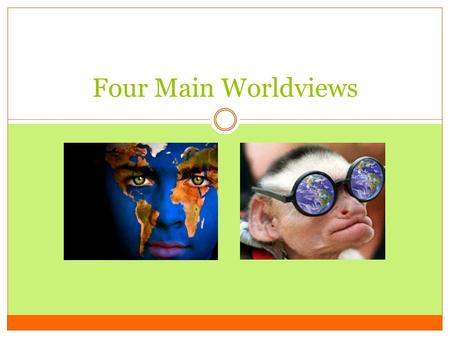 Four Main Worldviews. Worldviews worldview – a way of thinking, feeling and acting about life a secular (or non-religious) view evolved from historical.
