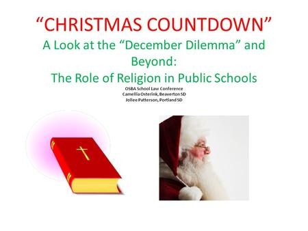 """CHRISTMAS COUNTDOWN"" A Look at the ""December Dilemma"" and Beyond: The Role of Religion in Public Schools OSBA School Law Conference Camellia Osterink,"
