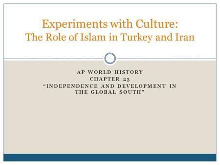 "AP WORLD HISTORY CHAPTER 23 ""INDEPENDENCE AND DEVELOPMENT IN THE GLOBAL SOUTH"" Experiments with Culture: The Role of Islam in Turkey and Iran."