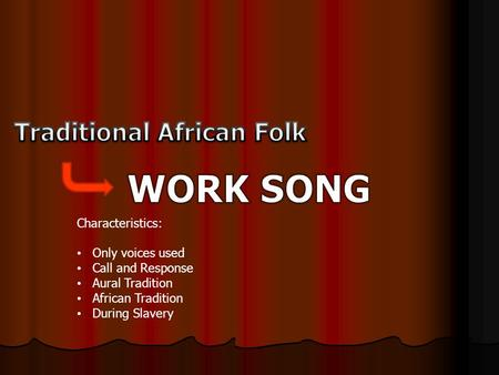 Characteristics: Only voices used Call and Response Aural Tradition African Tradition During Slavery.