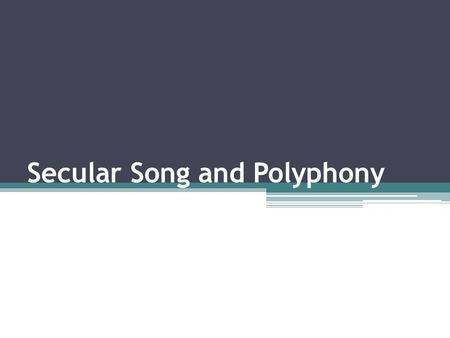 Secular Song and Polyphony. Secular Song Rise of secular song came about 12 th century when the troubadours were active Troubadours – poet-musicians who.