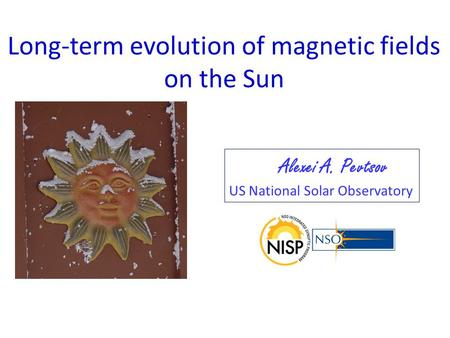 Long-term evolution of magnetic fields on the Sun Alexei A. Pevtsov US National Solar Observatory.