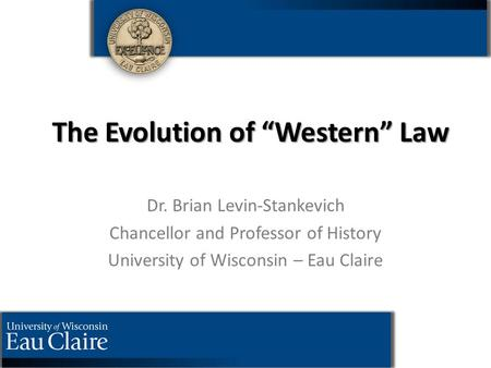 "The Evolution of ""Western"" Law Dr. Brian Levin-Stankevich Chancellor <strong>and</strong> Professor of History University of Wisconsin – Eau Claire."