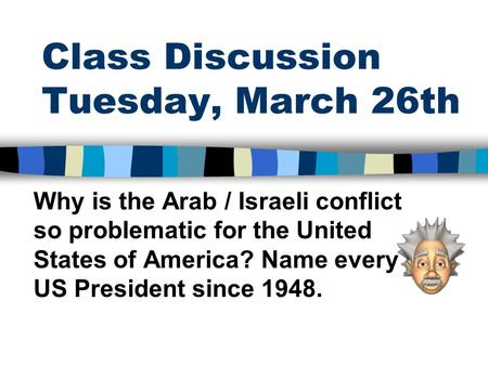 Class Discussion Tuesday, March 26th Why is the Arab / Israeli conflict so problematic for the United States of America? Name every US President since.