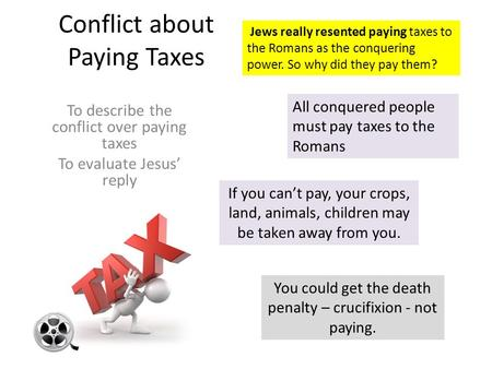 Conflict about Paying Taxes To describe the conflict over paying taxes To evaluate Jesus' reply All conquered people must pay taxes to the Romans If you.