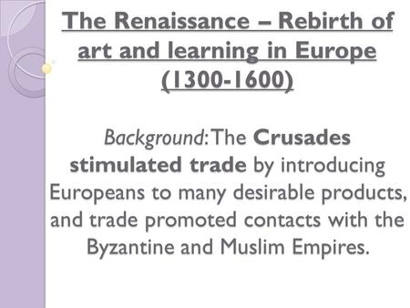 The Renaissance – Rebirth of art and learning in Europe (1300-1600) Background: The Crusades stimulated trade by introducing Europeans to many desirable.