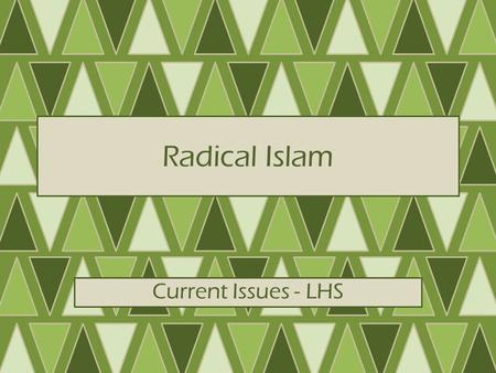 Radical Islam Current Issues - LHS. What is Radical Islam? ∆Conflict between modernism, traditionalism – Modernism: western industrialization, commercialism.