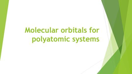 Molecular orbitals for polyatomic systems. The molecular orbitals of polyatomic molecules are built in the same way as in diatomic molecules, the only.