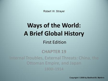 Ways of the World: A Brief Global History First Edition CHAPTER 19 Internal Troubles, External Threats: China, the Ottoman Empire, and Japan 1800–1914.
