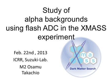 Study of alpha backgrounds using flash ADC in the XMASS experiment Feb. 22nd, 2013 ICRR, Suzuki-Lab. M2 Osamu Takachio.