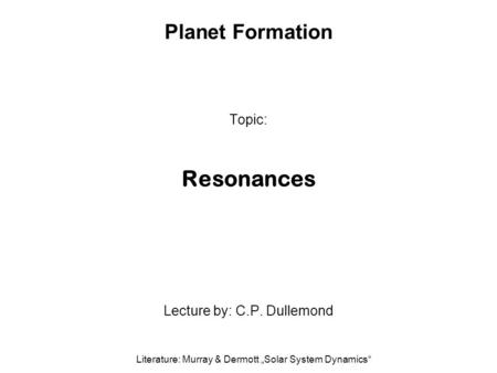 "Planet Formation Topic: Resonances Lecture by: C.P. Dullemond Literature: Murray & Dermott ""Solar System Dynamics"""
