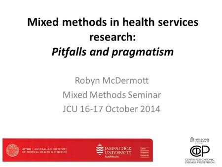 Mixed methods in health services research: Pitfalls and pragmatism Robyn McDermott Mixed Methods Seminar JCU 16-17 October 2014.