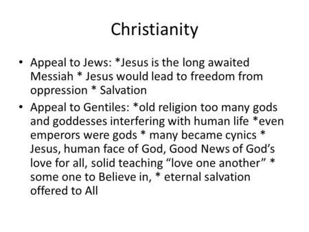 Christianity Appeal to Jews: *Jesus is the long awaited Messiah * Jesus would lead to freedom from oppression * Salvation Appeal to Gentiles: *old religion.