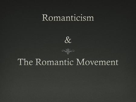 A. Origins of European Romanticism  1780-1840 1. Despite its focus on the individual and the freedoms of man….. ….Romanticism ultimately sought to REJECT.