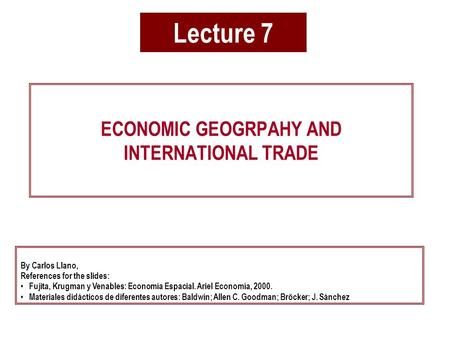 Lecture 7 ECONOMIC GEOGRPAHY AND INTERNATIONAL TRADE By Carlos Llano, References for the slides: Fujita, Krugman y Venables: Economía Espacial. Ariel Economía,