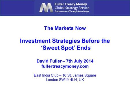 The Markets Now Investment Strategies Before the 'Sweet Spot' Ends David Fuller – 7th July 2014 fullertreacymoney.com East India Club – 16 St. James Square.