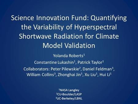 Science Innovation Fund: Quantifying the Variability of Hyperspectral Shortwave Radiation for Climate Model Validation Yolanda Roberts 1 Constantine Lukashin.