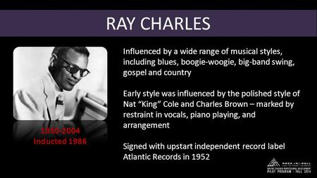RAY CHARLES 1930-2004 Inducted 1986 Influenced by a wide range of musical styles, including blues, boogie-woogie, big-band swing, gospel and country Early.