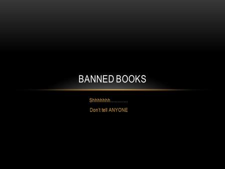 Shhhhhhh………… Don't tell ANYONE BANNED BOOKS. WHAT IS BANNED OR CHALLENGED BOOK? A banned book is one that is banned. A book that is not allowed on the.