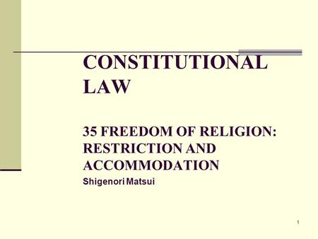 1 CONSTITUTIONAL LAW 35 FREEDOM OF RELIGION: RESTRICTION AND ACCOMMODATION Shigenori Matsui.