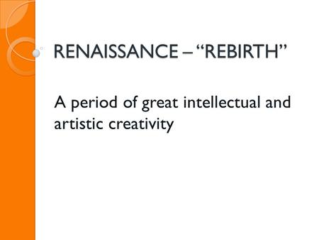 "RENAISSANCE – ""REBIRTH"" A period of great intellectual and artistic creativity."