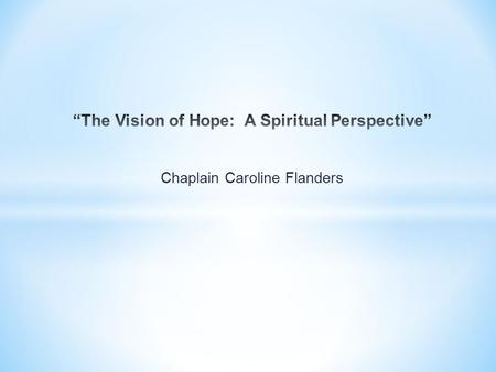 Chaplain Caroline Flanders. Hope Hope [definition]: A feeling of desire for something and confidence in the possibility of its fulfillment. To trust,