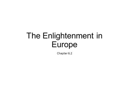 The Enlightenment in Europe Chapter 6.2. A revolution in intellectual activity changes Europeans' view of government and society New Ways of thinking.