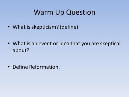 Warm Up Question What is skepticism? (define) What is an event or idea that you are skeptical about? Define Reformation.