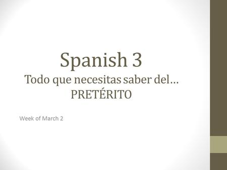 Spanish 3 Todo que necesitas saber del… PRETÉRITO Week of March 2.