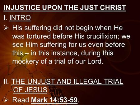 INJUSTICE UPON THE JUST CHRIST I. INTRO  His suffering did not begin when He was tortured before His crucifixion; we see Him suffering for us even before.