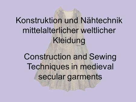 Konstruktion und Nähtechnik mittelalterlicher weltlicher Kleidung Construction and Sewing Techniques in medieval secular garments.