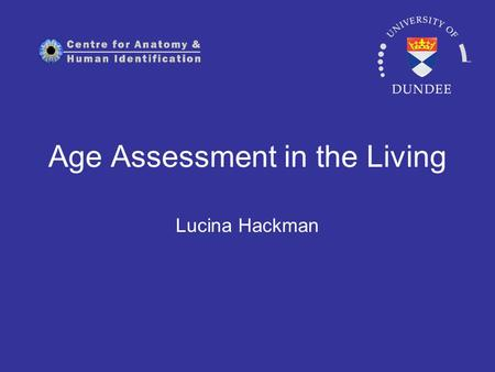 Age Assessment in the Living Lucina Hackman. Rationale Medical: Pinpoint timing of medical interventions Understand disease progression Assess efficacy.