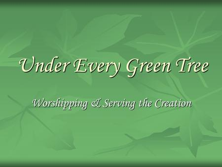 Under Every Green Tree Worshipping & Serving the Creation.
