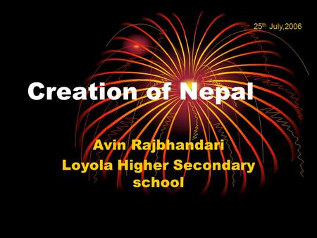 Creation of Nepal Avin Rajbhandari Loyola Higher Secondary school 25 th July,2006.