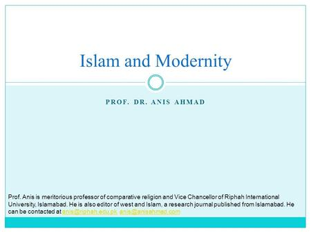 PROF. DR. ANIS AHMAD Islam and Modernity Prof. Anis is meritorious professor of comparative religion and Vice Chancellor of Riphah International University,