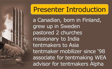 Presenter Introduction a Canadian, born in Finland, grew up in Sweden pastored 2 churches missionary to India tentmakers to Asia tentmaker mobilizer since.