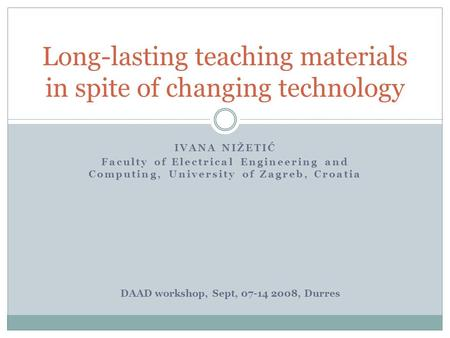 IVANA NIŽETIĆ Faculty of Electrical Engineering and Computing, University of Zagreb, Croatia Long-lasting teaching materials in spite of changing technology.