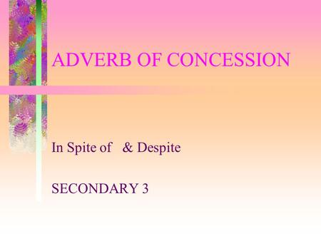 ADVERB OF CONCESSION In Spite of & Despite SECONDARY 3.