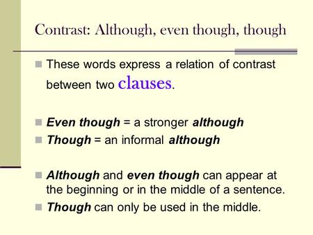 Contrast: Although, even though, though These words express a relation of contrast between two clauses. Even though = a stronger although Though = an informal.
