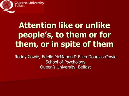 Attention like or unlike people's, to them or for them, or in spite of them Roddy Cowie, Edelle McMahon & Ellen Douglas-Cowie School of Psychology Queen's.