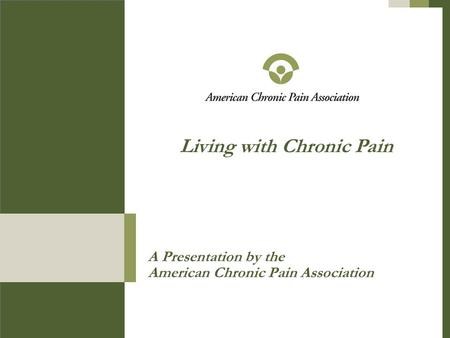 A Presentation by the American Chronic Pain Association Living with Chronic Pain.