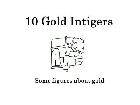 10 Gold Intigers Some figures about gold. 20 20 meters cubed would contain all the gold produced in the world in the last 2000 years.
