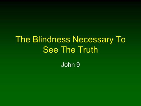 The Blindness Necessary To See The Truth John 9. 2 Blindness A Negative and Positive Quality In Searching For Truth Being blind in a spiritual sense is.
