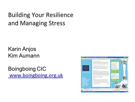 Building Your Resilience and Managing Stress Karin Anjos Kim Aumann Boingboing CIC www.boingboing.org.uk www.boingboing.org.uk.
