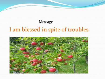 Message I am blessed in spite of troubles. What is a blessing? : a thing conducive to happiness or welfare (Merriam-webster)