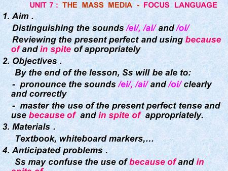 UNIT 7 : THE MASS MEDIA - FOCUS LANGUAGE 1. Aim. Distinguishing the sounds /ei/, /ai/ and /oi/ Reviewing the present perfect and using because of and.