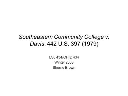 Southeastern Community College v. Davis, 442 U.S. 397 (1979) LSJ 434/CHID 434 Winter 2008 Sherrie Brown.