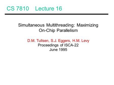 CS 7810 Lecture 16 Simultaneous Multithreading: Maximizing On-Chip Parallelism D.M. Tullsen, S.J. Eggers, H.M. Levy Proceedings of ISCA-22 June 1995.