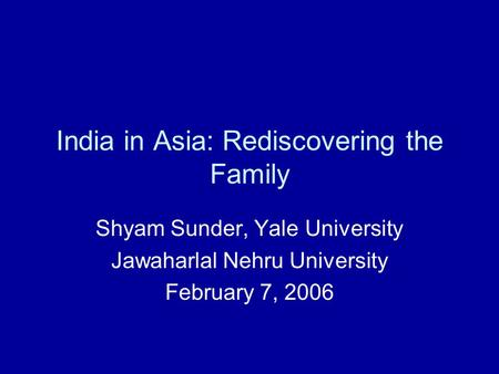 India in Asia: Rediscovering the Family Shyam Sunder, Yale University Jawaharlal Nehru University February 7, 2006.